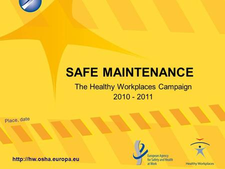 SAFE MAINTENANCE Place, date  The Healthy Workplaces Campaign 2010 - 2011.
