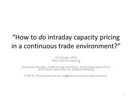 How to do intraday capacity pricing in a continuous trade environment? 10 October 2011 NRA-TSO-PX meeting (Informal minutes, made during workshop, of the.