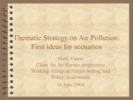 Thematic Strategy on Air Pollution: First ideas for scenarios Matti Vainio Clean Air for Europe programme Working Group on Target Setting and Policy Assessment.