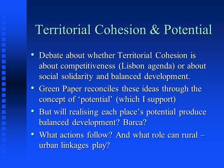 Territorial Cohesion & Potential Debate about whether Territorial Cohesion is about competitiveness (Lisbon agenda) or about social solidarity and balanced.