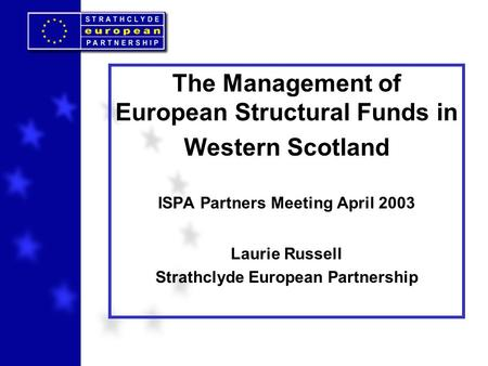 The Management of European Structural Funds in Western Scotland ISPA Partners Meeting April 2003 Laurie Russell Strathclyde European Partnership.