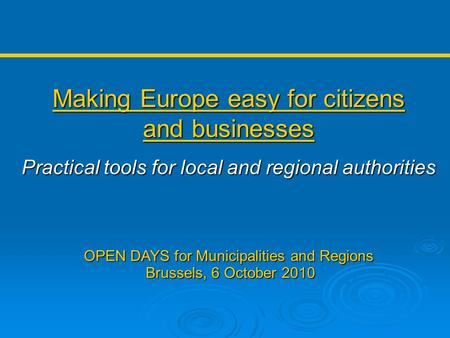 Making Europe easy for citizens and businesses Practical tools for local and regional authorities OPEN DAYS for Municipalities and Regions Brussels, 6.