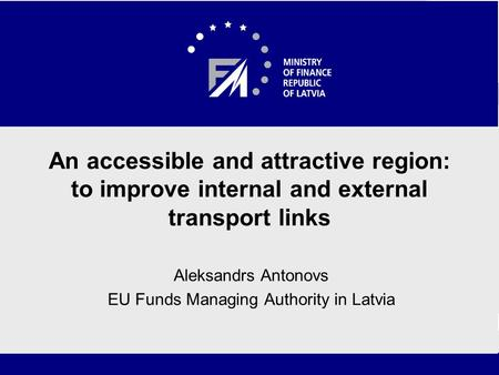 An accessible and attractive region: to improve internal and external transport links Aleksandrs Antonovs EU Funds Managing Authority in Latvia.