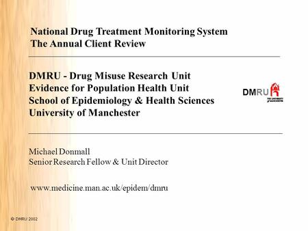 DMRU - Drug Misuse Research Unit Evidence for Population Health Unit School of Epidemiology & Health Sciences University of Manchester DMRU Michael Donmall.