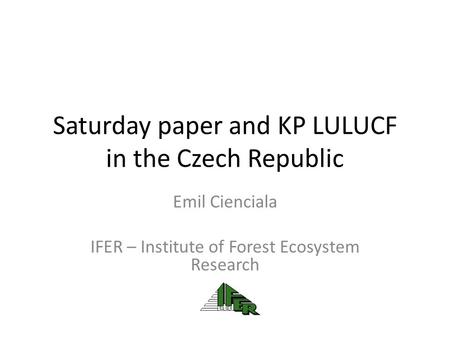 Saturday paper and KP LULUCF in the Czech Republic Emil Cienciala IFER – Institute of Forest Ecosystem Research.