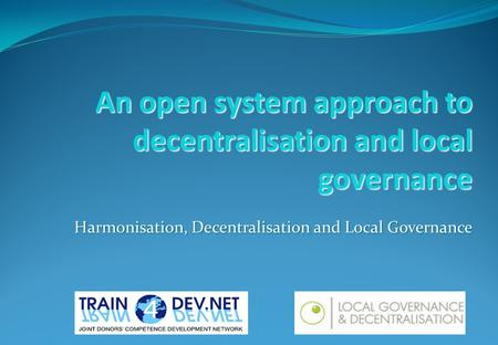 An open system approach to decentralisation and local governance Harmonisation, Decentralisation and Local Governance.