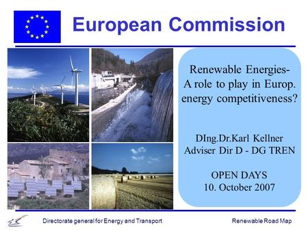 Renewable Road MapDirectorate general for Energy and Transport Renewable Energies- A role to play in Europ. energy competitiveness? DIng.Dr.Karl Kellner.