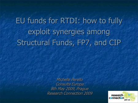 EU funds for RTDI: how to fully exploit synergies among Structural Funds, FP7, and CIP Michelle Perello Consulta Europa 8th May 2009, Prague Research Connection.