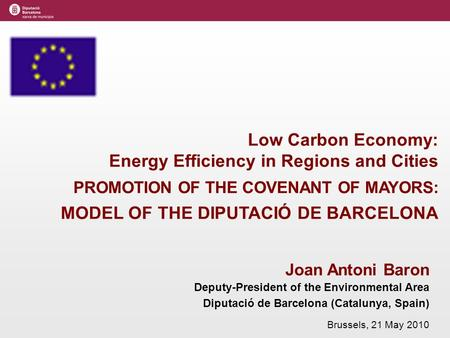 Joan Antoni Baron Deputy-President of the Environmental Area Diputació de Barcelona (Catalunya, Spain) Brussels, 21 May 2010 Low Carbon Economy: Energy.