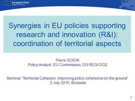 1 Synergies in EU policies supporting research and innovation (R&I): coordination of territorial aspects Pierre GODIN Policy Analyst, EU Commission, DG.