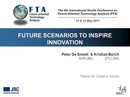 FUTURE SCENARIOS TO INSPIRE INNOVATION Peter De Smedt & Kristian Borch SVR (BE) DTU (DK) Theme 3b: Creative futures The 4th International Seville Conference.