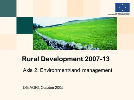 Axis 2: Environment/land management DG AGRI, October 2005 Rural Development 2007-13.