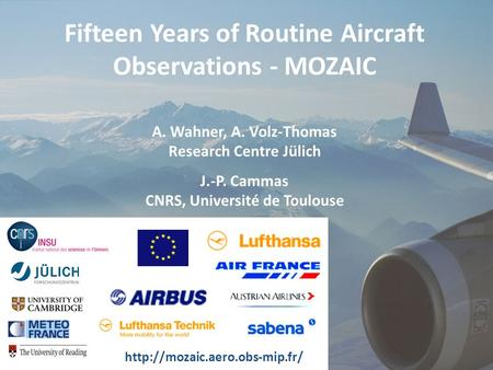 A. Wahner et al., GEO-workshop 8.10.2009 Fifteen Years of Routine Aircraft Observations - MOZAIC A. Wahner, A. Volz-Thomas Research Centre Jülich J.-P.