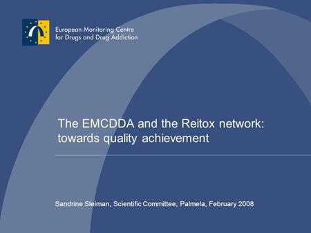 The EMCDDA and the Reitox network: towards quality achievement Sandrine Sleiman, Scientific Committee, Palmela, February 2008.