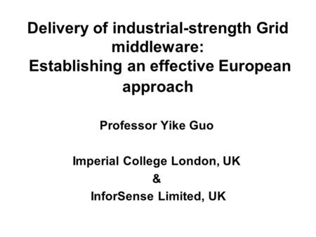 Delivery of industrial-strength Grid middleware: Establishing an effective European approach Professor Yike Guo Imperial College London, UK & InforSense.