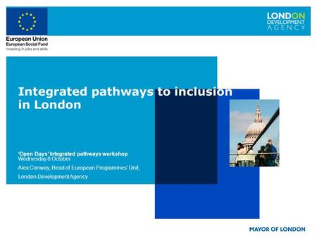 Integrated pathways to inclusion in London Open Days Integrated pathways workshop Wednesday 8 October Alex Conway, Head of European Programmes Unit, London.