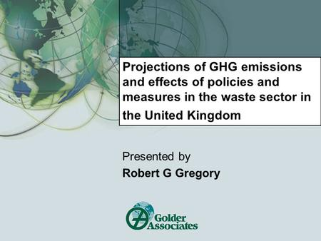 Projections of GHG emissions and effects of policies and measures in the waste sector in the United Kingdom Presented by Robert G Gregory.