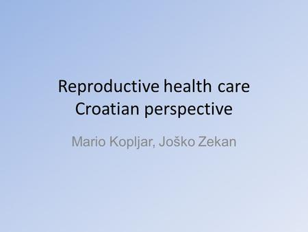 Reproductive health care Croatian perspective Mario Kopljar, Joško Zekan.