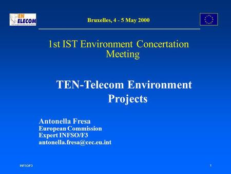 INFSO/F3 1 Bruxelles, 4 - 5 May 2000 1st IST Environment Concertation Meeting TEN-Telecom Environment Projects Antonella Fresa European Commission Expert.