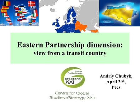 Eastern Partnership dimension: view from a transit country Andriy Chubyk, April 29 h, Pecs.