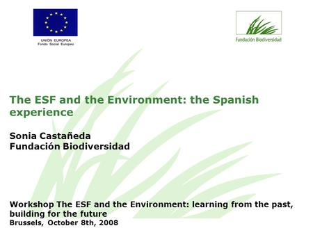 The ESF and the Environment: the Spanish experience Sonia Castañeda Fundación Biodiversidad Workshop The ESF and the Environment: learning from the past,