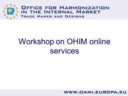 Workshop on OHIM online services. How to use the most popular OHIM online services including practical tips. Demonstration of online services.