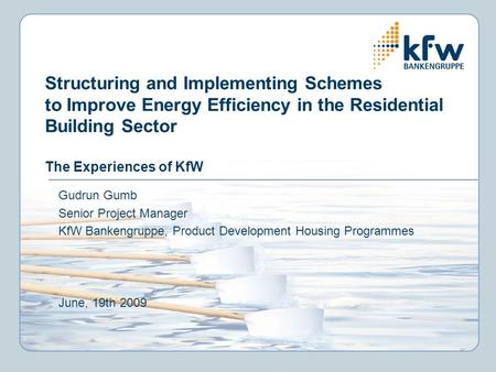Structuring and Implementing Schemes to Improve Energy Efficiency in the Residential Building Sector The Experiences of KfW Gudrun Gumb Senior Project.