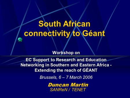 South African connectivity to Géant Workshop on EC Support to Research and Education Networking in Southern and Eastern Africa - Extending the reach of.