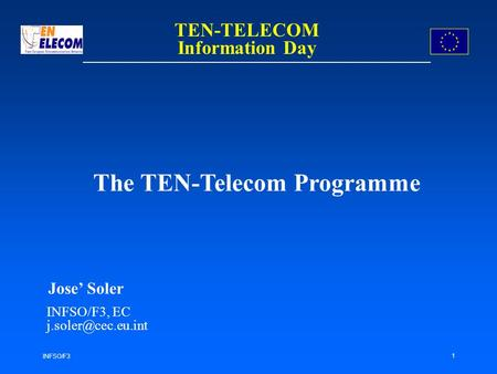 INFSO/F3 1 The TEN-Telecom Programme Jose Soler INFSO/F3, EC TEN-TELECOM Information Day.