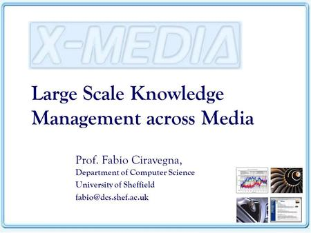 Large Scale Knowledge Management across Media Prof. Fabio Ciravegna, Department of Computer Science University of Sheffield