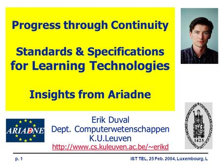 IST TEL, 25 Feb. 2004, Luxembourg, Lp. 1 Progress through Continuity Standards & Specifications for Learning Technologies Insights from Ariadne Erik Duval.