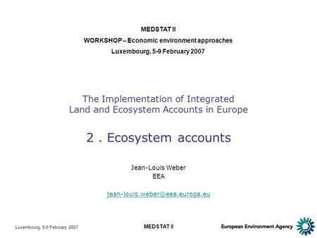 Luxembourg, 5-9 February 2007 MEDSTAT II The Implementation of Integrated Land and Ecosystem Accounts in Europe 2. Ecosystem accounts MEDSTAT II WORKSHOP.