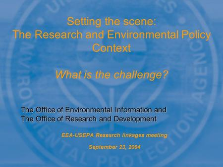EEA-USEPA Research linkages meeting September 23, 2004 Setting the scene: The Research and Environmental Policy Context What is the challenge? The Office.