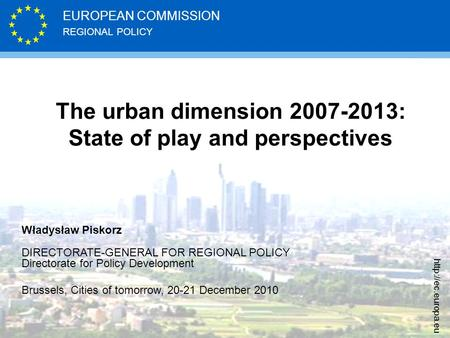 REGIONAL POLICY EUROPEAN COMMISSION  The urban dimension 2007-2013: State of play and perspectives Władysław Piskorz DIRECTORATE-GENERAL.