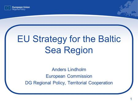 1 EU Strategy for the Baltic Sea Region Anders Lindholm European Commission DG Regional Policy, Territorial Cooperation.