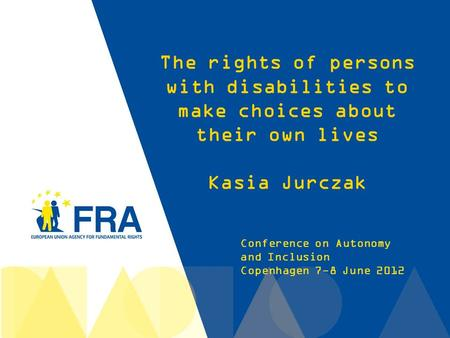 1 Conference on Autonomy and Inclusion Copenhagen 7-8 June 2012 The rights of persons with disabilities to make choices about their own lives Kasia Jurczak.