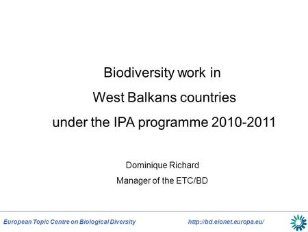 European Topic Centre on Biological Diversityhttp://bd.eionet.europa.eu/ Biodiversity work in West Balkans countries under the IPA programme 2010-2011.