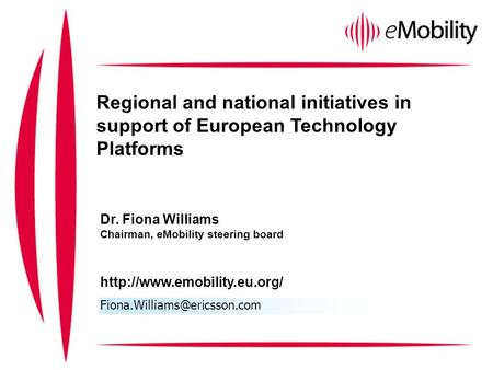 Regional and national initiatives in support of European Technology Platforms Dr. Fiona Williams Chairman, eMobility steering board
