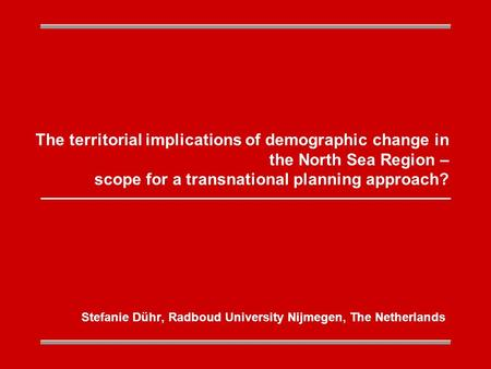 The territorial implications of demographic change in the North Sea Region – scope for a transnational planning approach? Stefanie Dühr, Radboud University.
