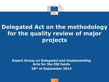 Regional Policy Delegated Act on the methodology for the quality review of major projects 1 Expert Group on Delegated and Implementing Acts for the ESI.