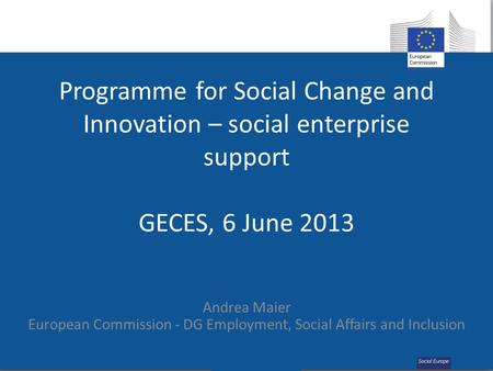 Programme for Social Change and Innovation – social enterprise support GECES, 6 June 2013 Andrea Maier European Commission - DG Employment, Social Affairs.