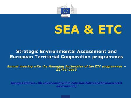 SEA & ETC Strategic Environmental Assessment and European Territorial Cooperation programmes Annual meeting with the Managing Authorities of the ETC programmes.