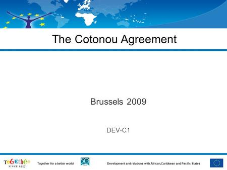 Development and relations with African,Caribbean and Pacific StatesTogether for a better world The Cotonou Agreement Brussels 2009 DEV-C1.