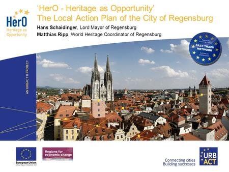 LOGO PROJECT HerO - Heritage as Opportunity The Local Action Plan of the City of Regensburg Hans Schaidinger, Lord Mayor of Regensburg Matthias Ripp, World.