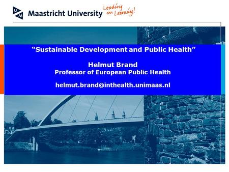 Sustainable Development and Public Health Helmut Brand Professor of European Public Health