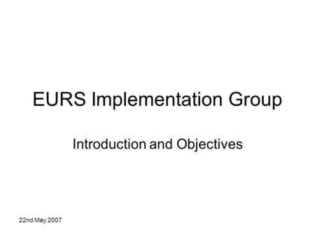 22nd May 2007 EURS Implementation Group Introduction and Objectives.