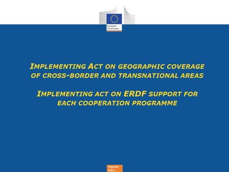 Regional Policy I MPLEMENTING A CT ON GEOGRAPHIC COVERAGE OF CROSS - BORDER AND TRANSNATIONAL AREAS I MPLEMENTING ACT ON ERDF SUPPORT FOR EACH COOPERATION.