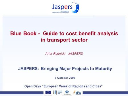 Open Days European Week of Regions and Cities Blue Book - Guide to cost benefit analysis in transport sector JASPERS: Bringing Major Projects to Maturity.