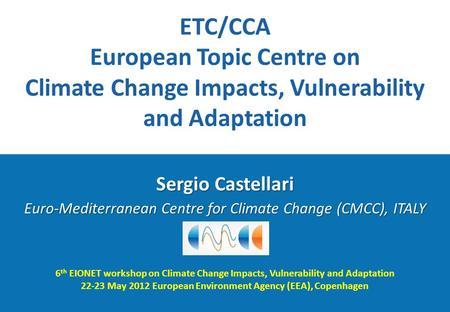 6 th EIONET workshop on Climate Change Impacts, Vulnerability and Adaptation 22-23 May 2012 European Environment Agency (EEA), Copenhagen Sergio Castellari.