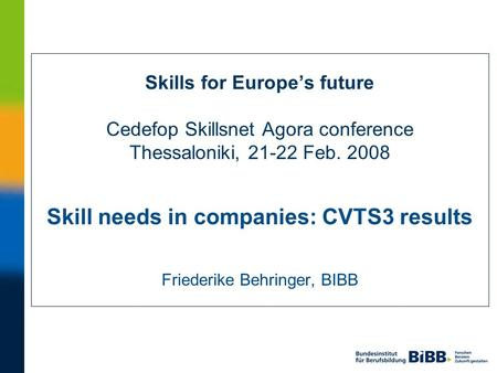 Skills for Europes future Cedefop Skillsnet Agora conference Thessaloniki, 21-22 Feb. 2008 Skill needs in companies: CVTS3 results Friederike Behringer,